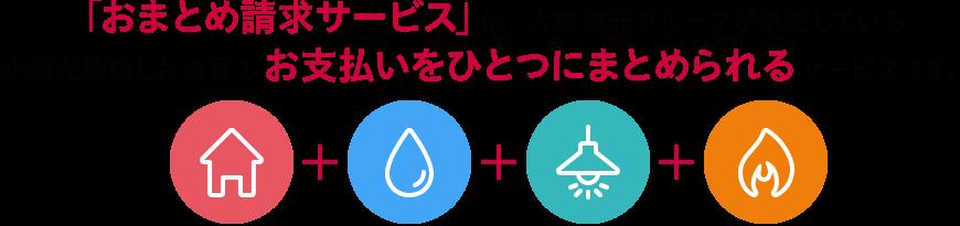 「おまとめ請求サービス」は、無料で大東建託グループが提供している水道光熱費とお家賃のお支払いをひとつにまとめられるサービスです。